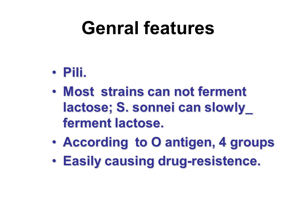 Genral features Pili. Most strains can not ferment lactose; S. sonnei can slowly_ ferment lactose.