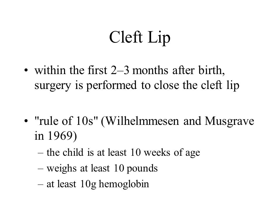 Cleft Lip within the first 2–3 months after birth, surgery is performed to close the cleft lip. rule of 10s (Wilhelmmesen and Musgrave in 1969)