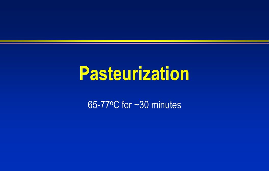 Pasteurization 65-77oC for ~30 minutes