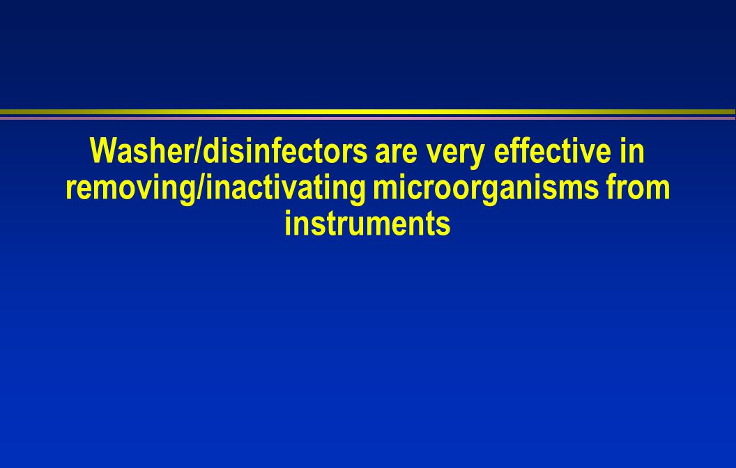 Washer/disinfectors are very effective in removing/inactivating microorganisms from instruments
