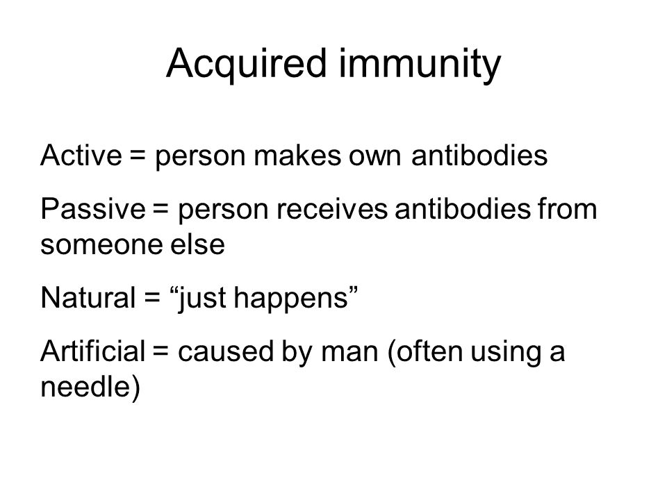 Acquired immunity Active = person makes own antibodies