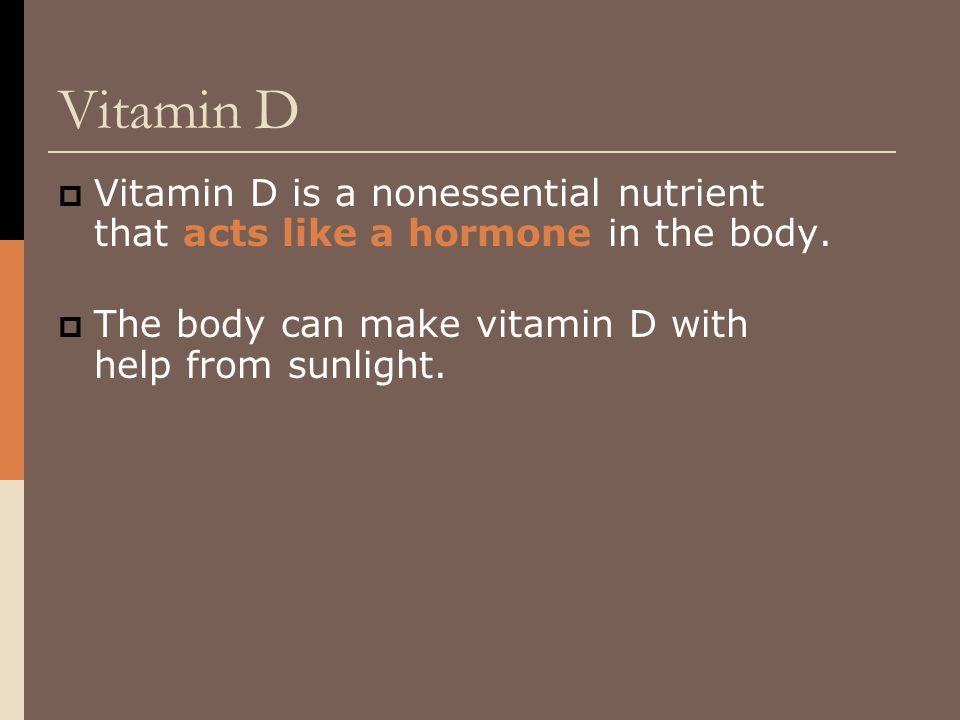 Vitamin D Vitamin D is a nonessential nutrient that acts like a hormone in the body.