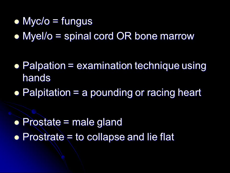 Myc/o = fungus Myel/o = spinal cord OR bone marrow. Palpation = examination technique using hands.