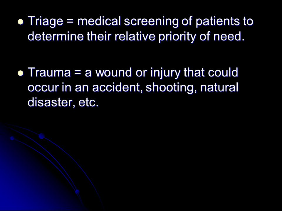 Triage = medical screening of patients to determine their relative priority of need.