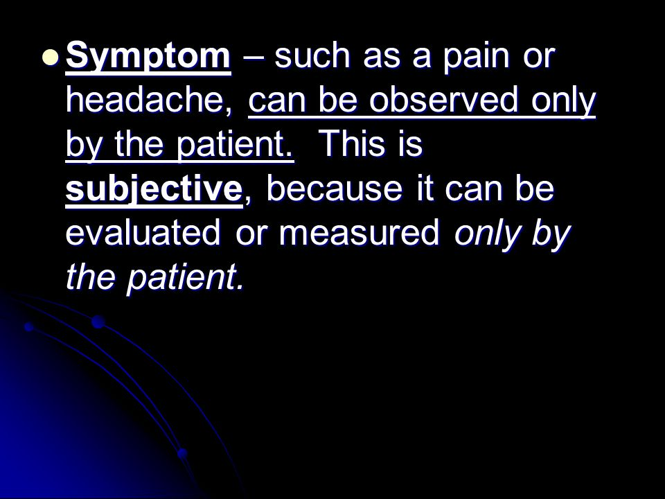 Symptom – such as a pain or headache, can be observed only by the patient.