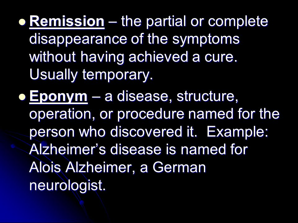 Remission – the partial or complete disappearance of the symptoms without having achieved a cure. Usually temporary.