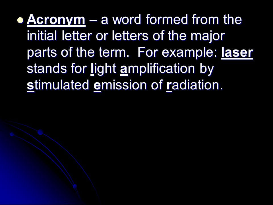 Acronym – a word formed from the initial letter or letters of the major parts of the term.
