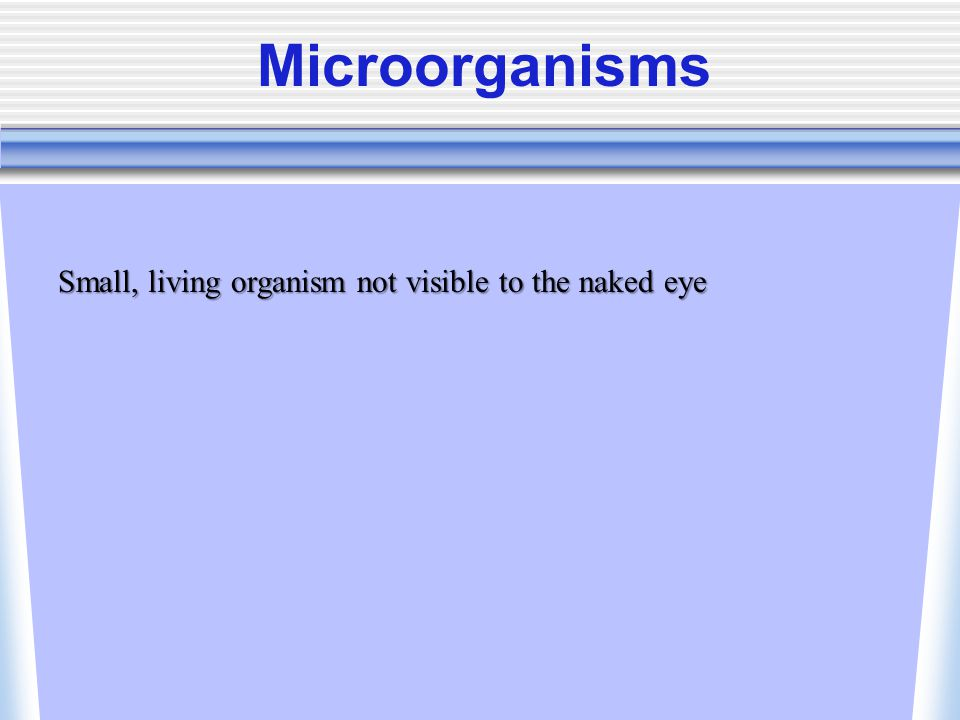 Microorganisms Small, living organism not visible to the naked eye