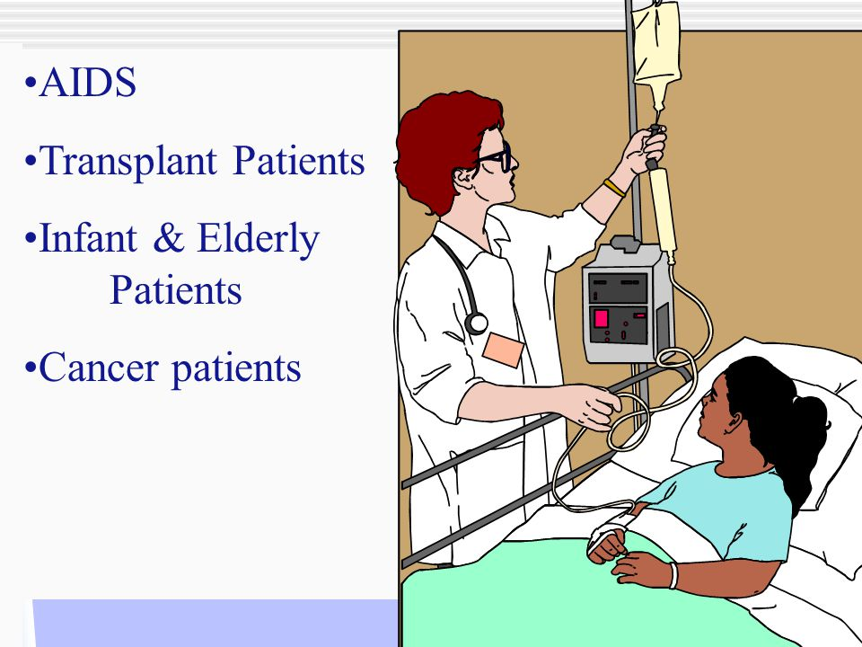 AIDS Transplant Patients Infant & Elderly Patients Cancer patients