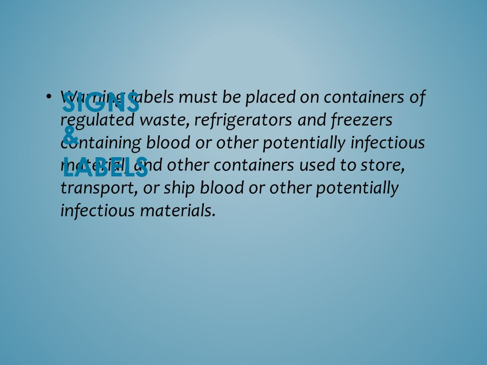 Warning labels must be placed on containers of regulated waste, refrigerators and freezers containing blood or other potentially infectious material; and other containers used to store, transport, or ship blood or other potentially infectious materials.