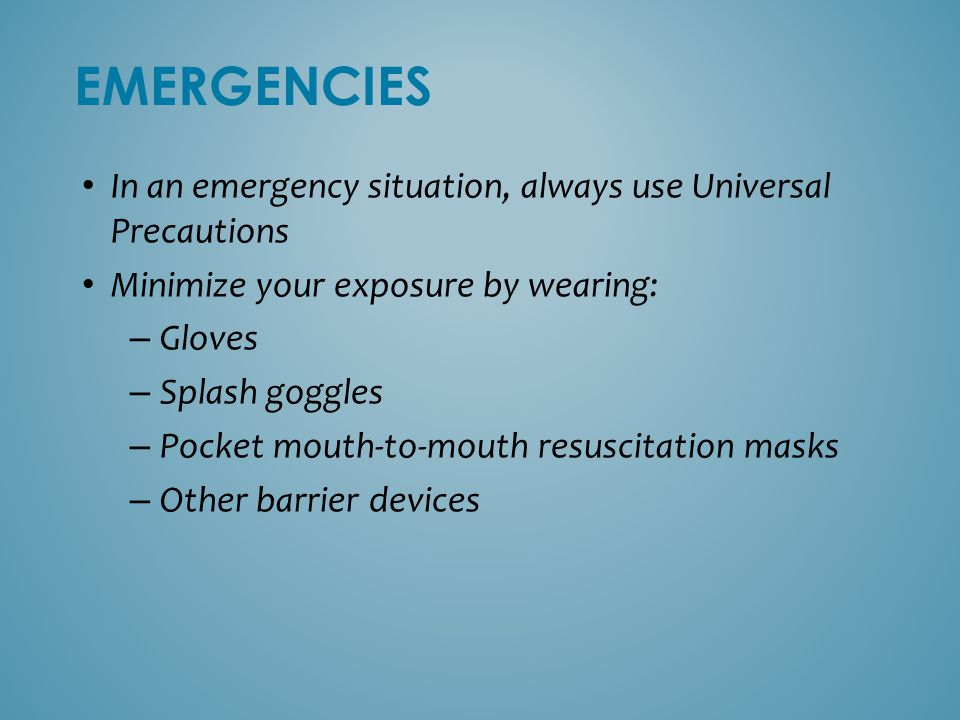 EMERGENCIES In an emergency situation, always use Universal Precautions. Minimize your exposure by wearing: