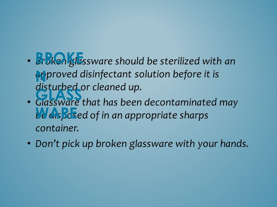 BROKEN GLASSWARE Broken glassware should be sterilized with an approved disinfectant solution before it is disturbed or cleaned up.