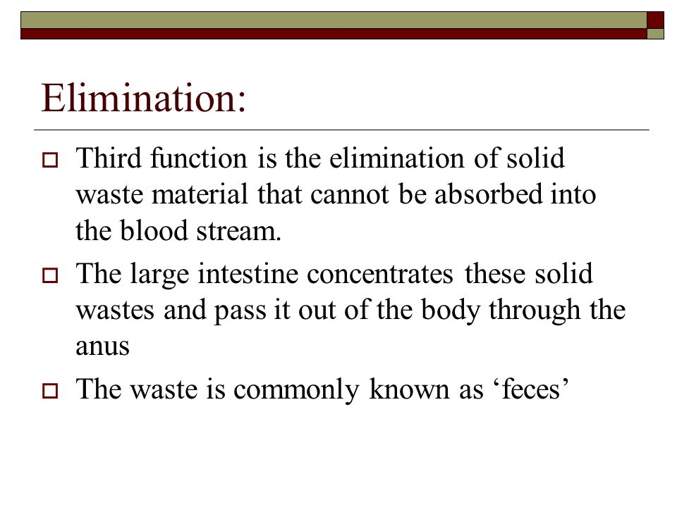 Elimination: Third function is the elimination of solid waste material that cannot be absorbed into the blood stream.