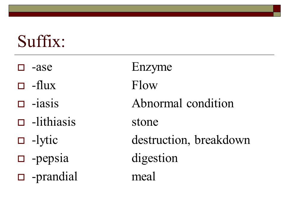 Suffix: -ase Enzyme -flux Flow -iasis Abnormal condition