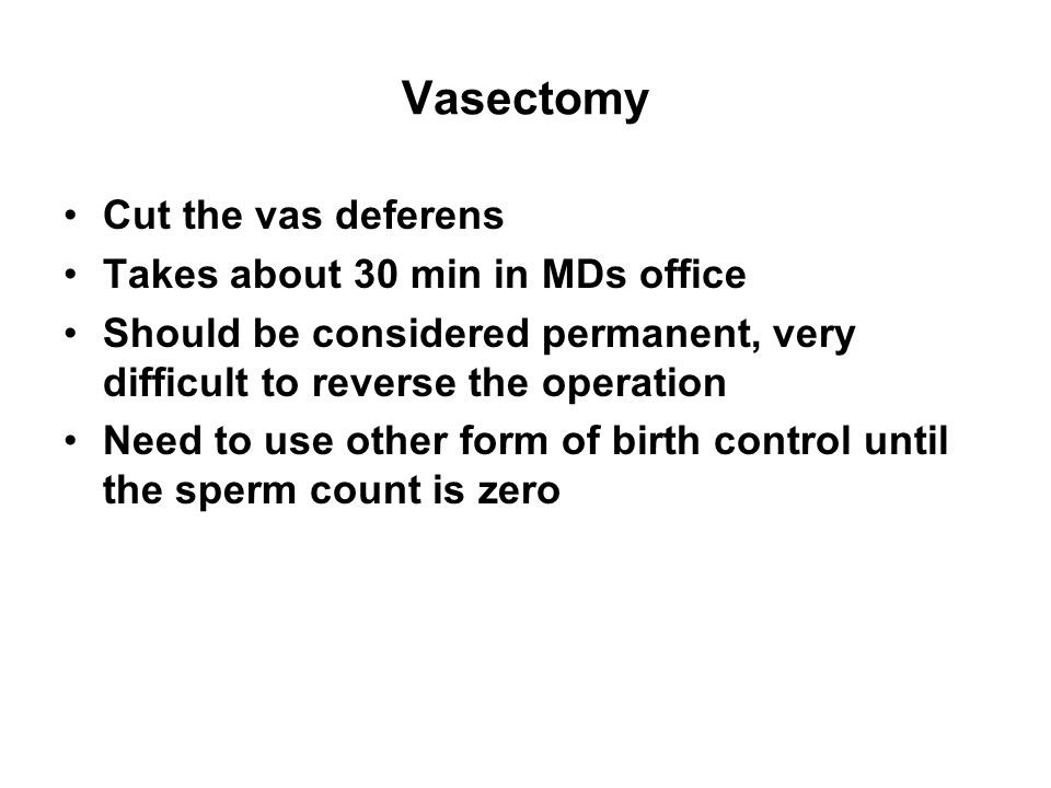 Vasectomy Cut the vas deferens Takes about 30 min in MDs office