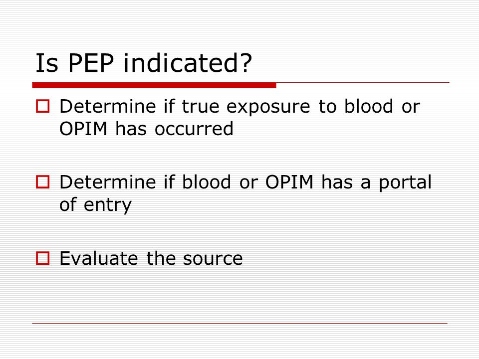 Is PEP indicated Determine if true exposure to blood or OPIM has occurred. Determine if blood or OPIM has a portal of entry.