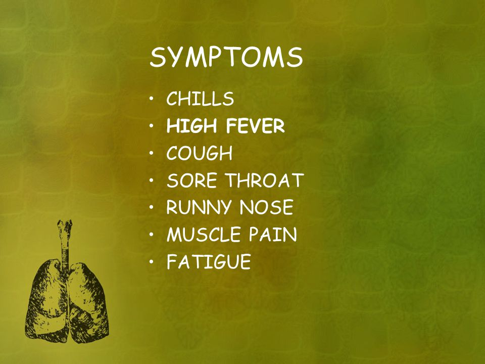 SYMPTOMS CHILLS HIGH FEVER COUGH SORE THROAT RUNNY NOSE MUSCLE PAIN