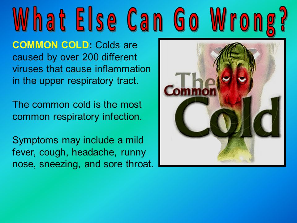 What Else Can Go Wrong COMMON COLD: Colds are caused by over 200 different viruses that cause inflammation in the upper respiratory tract.