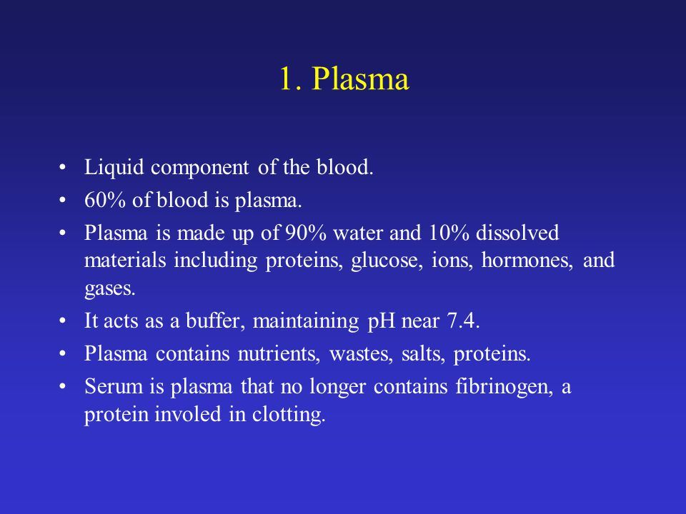 1. Plasma Liquid component of the blood. 60% of blood is plasma.