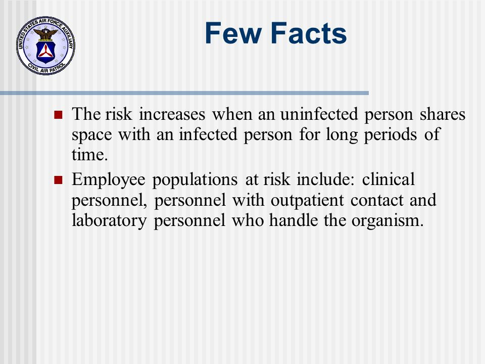Few Facts The risk increases when an uninfected person shares space with an infected person for long periods of time.