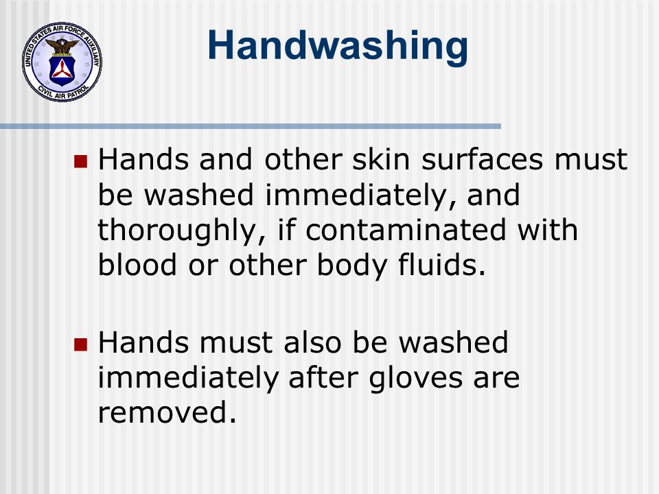 Handwashing Hands and other skin surfaces must be washed immediately, and thoroughly, if contaminated with blood or other body fluids.