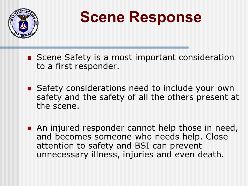 Scene Response Scene Safety is a most important consideration to a first responder.