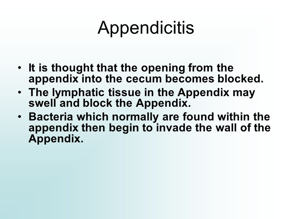 Appendicitis It is thought that the opening from the appendix into the cecum becomes blocked.
