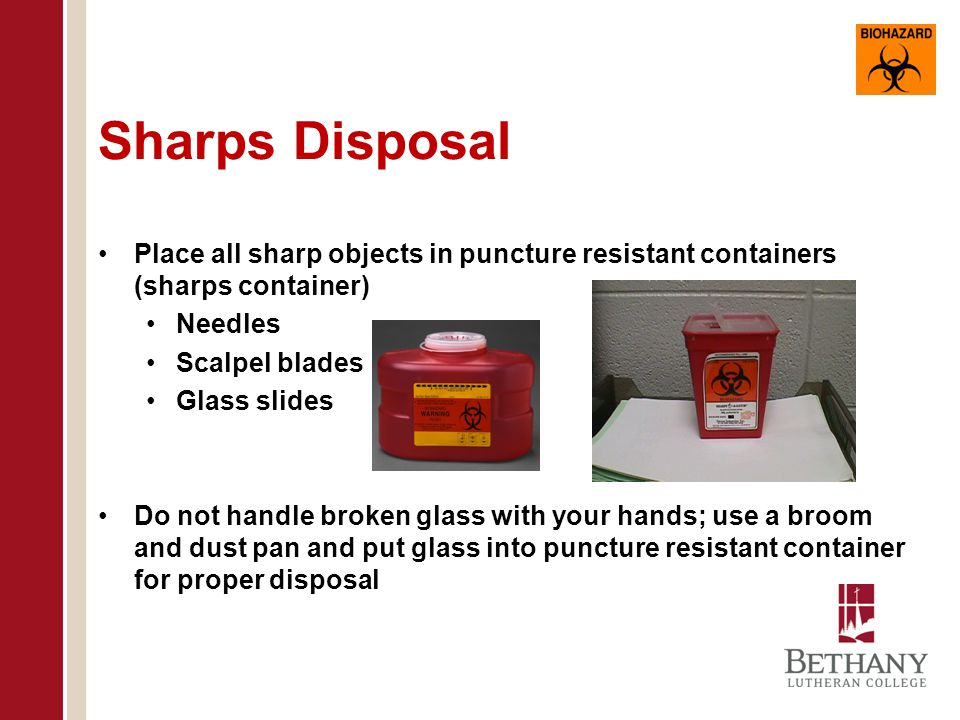 Sharps Disposal Place all sharp objects in puncture resistant containers (sharps container) Needles.