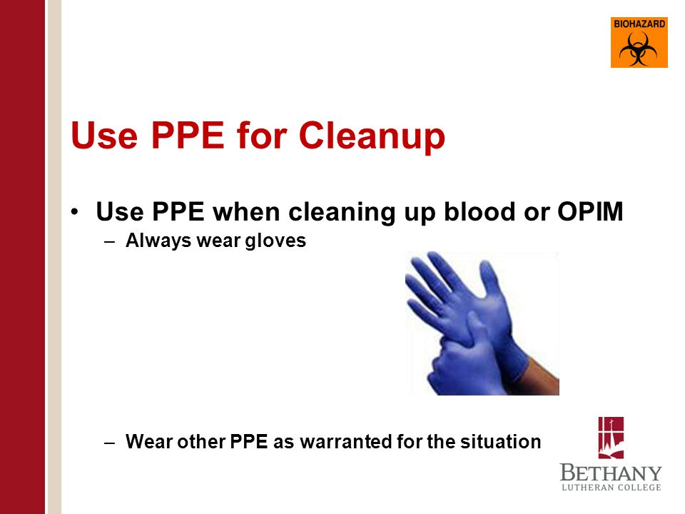Use PPE for Cleanup Use PPE when cleaning up blood or OPIM