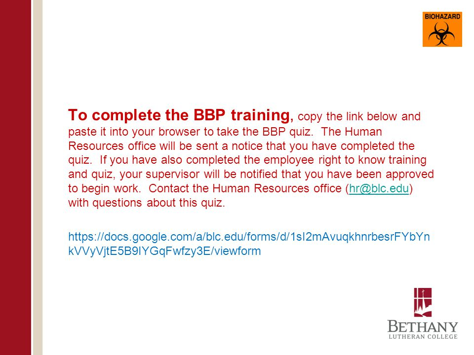 To complete the BBP training, copy the link below and paste it into your browser to take the BBP quiz. The Human Resources office will be sent a notice that you have completed the quiz. If you have also completed the employee right to know training and quiz, your supervisor will be notified that you have been approved to begin work. Contact the Human Resources office (hr@blc.edu) with questions about this quiz.
