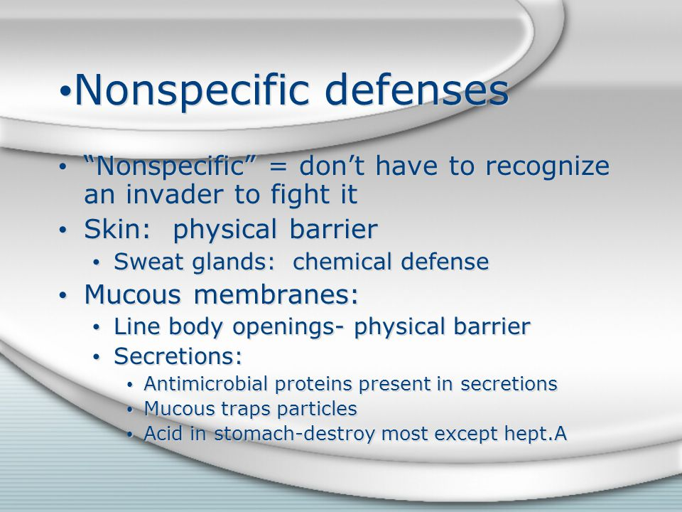 Nonspecific defenses Nonspecific = don't have to recognize an invader to fight it. Skin: physical barrier.
