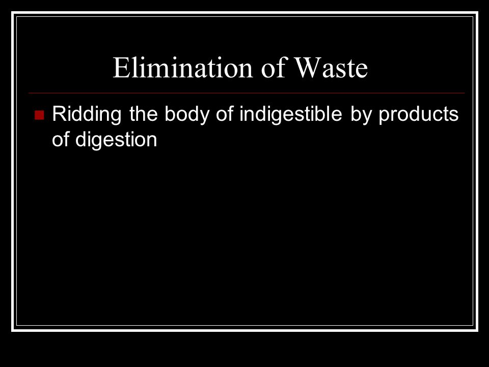 Elimination of Waste Ridding the body of indigestible by products of digestion