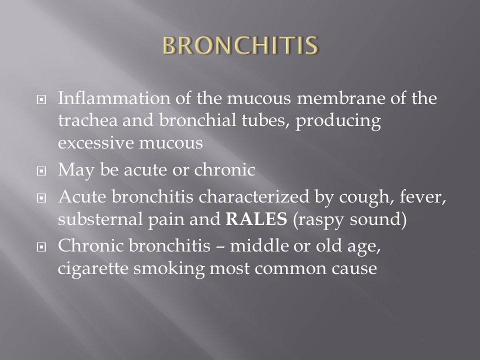 BRONCHITIS Inflammation of the mucous membrane of the trachea and bronchial tubes, producing excessive mucous.