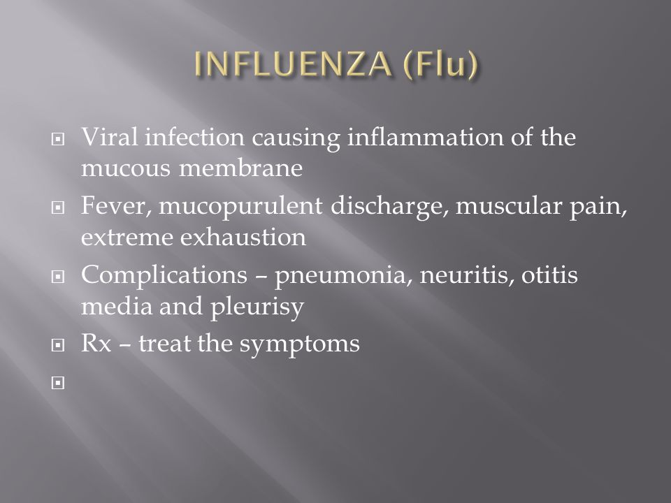 INFLUENZA (Flu) Viral infection causing inflammation of the mucous membrane. Fever, mucopurulent discharge, muscular pain, extreme exhaustion.