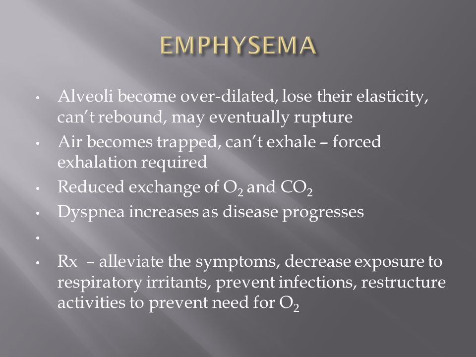 EMPHYSEMA Alveoli become over-dilated, lose their elasticity, can't rebound, may eventually rupture.
