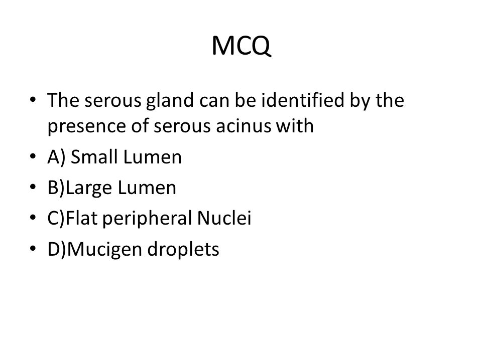 MCQ The serous gland can be identified by the presence of serous acinus with. A) Small Lumen. B)Large Lumen.