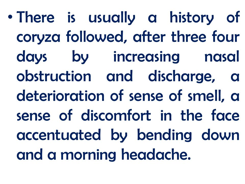 There is usually a history of coryza followed, after three four days by increasing nasal obstruction and discharge, a deterioration of sense of smell, a sense of discomfort in the face accentuated by bending down and a morning headache.