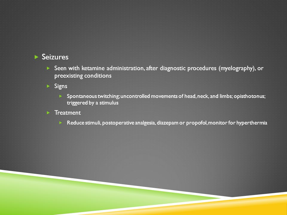 Seizures Seen with ketamine administration, after diagnostic procedures (myelography), or preexisting conditions.