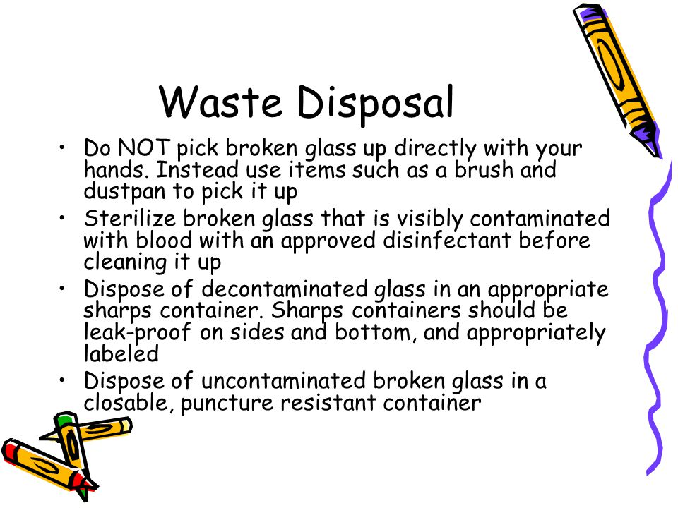 Waste Disposal Do NOT pick broken glass up directly with your hands. Instead use items such as a brush and dustpan to pick it up.