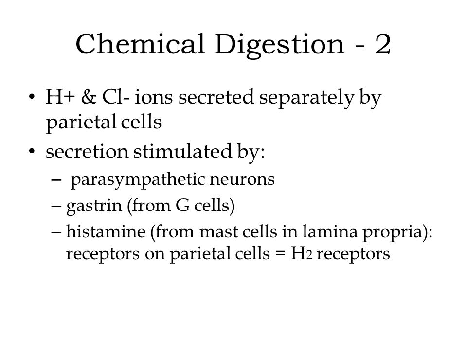 Chemical Digestion - 2 H+ & Cl- ions secreted separately by parietal cells. secretion stimulated by: