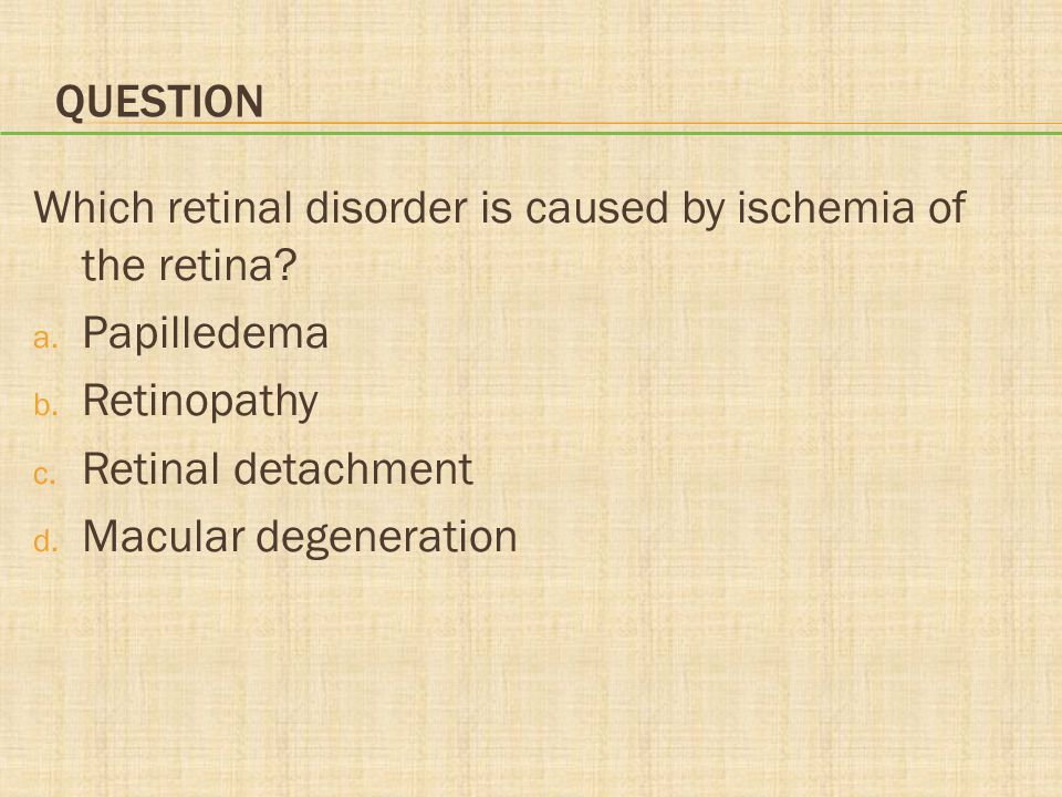 Question Which retinal disorder is caused by ischemia of the retina Papilledema. Retinopathy. Retinal detachment.