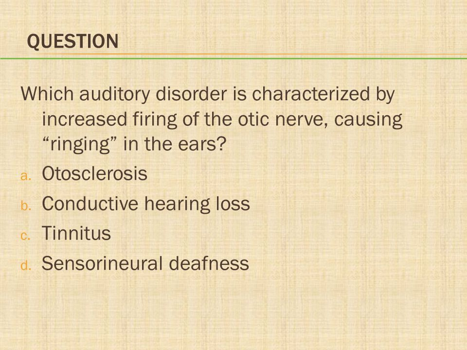 Question Which auditory disorder is characterized by increased firing of the otic nerve, causing ringing in the ears