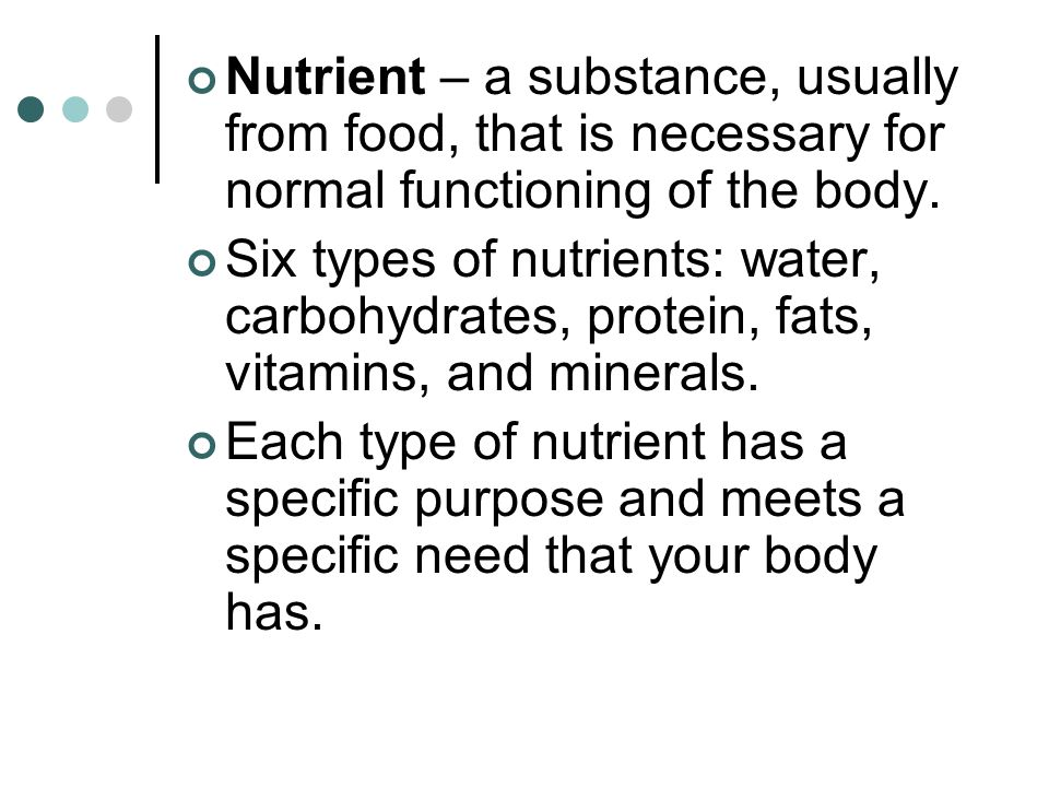 Nutrient – a substance, usually from food, that is necessary for normal functioning of the body.