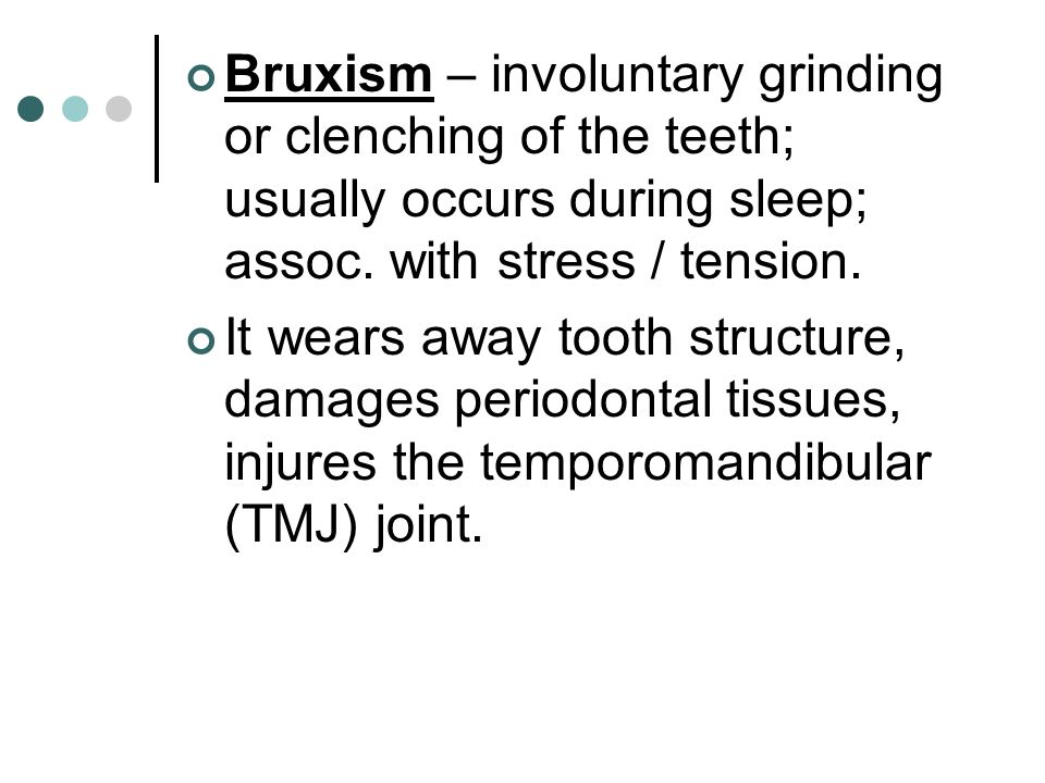 Bruxism – involuntary grinding or clenching of the teeth; usually occurs during sleep; assoc. with stress / tension.