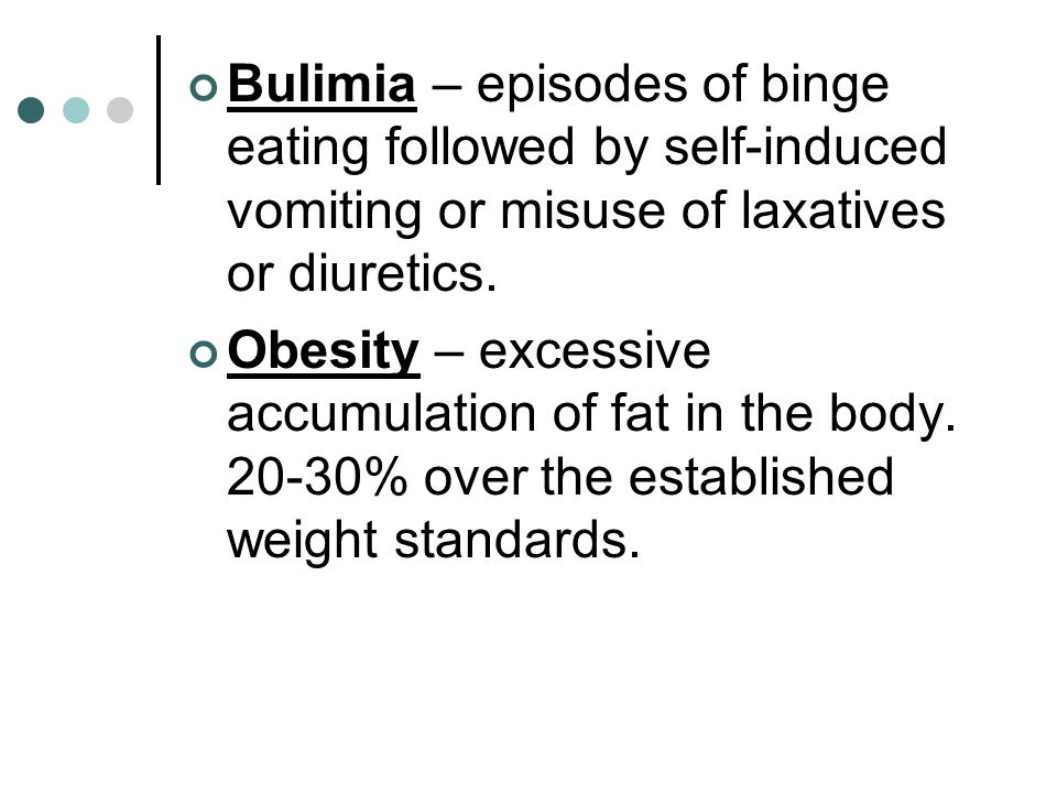 Bulimia – episodes of binge eating followed by self-induced vomiting or misuse of laxatives or diuretics.