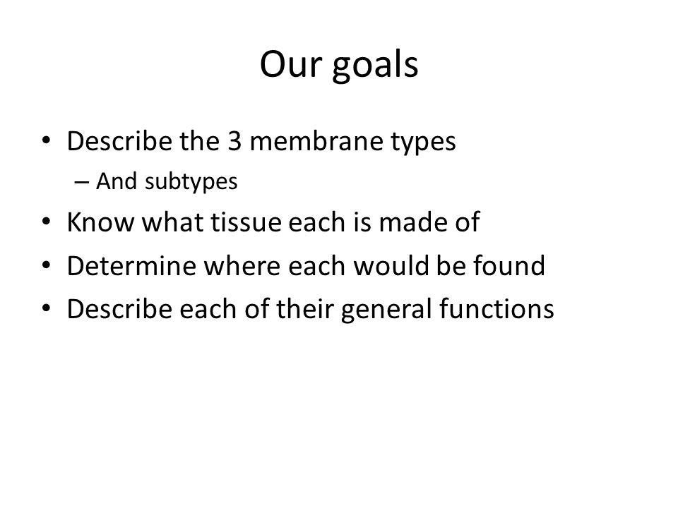 Our goals Describe the 3 membrane types