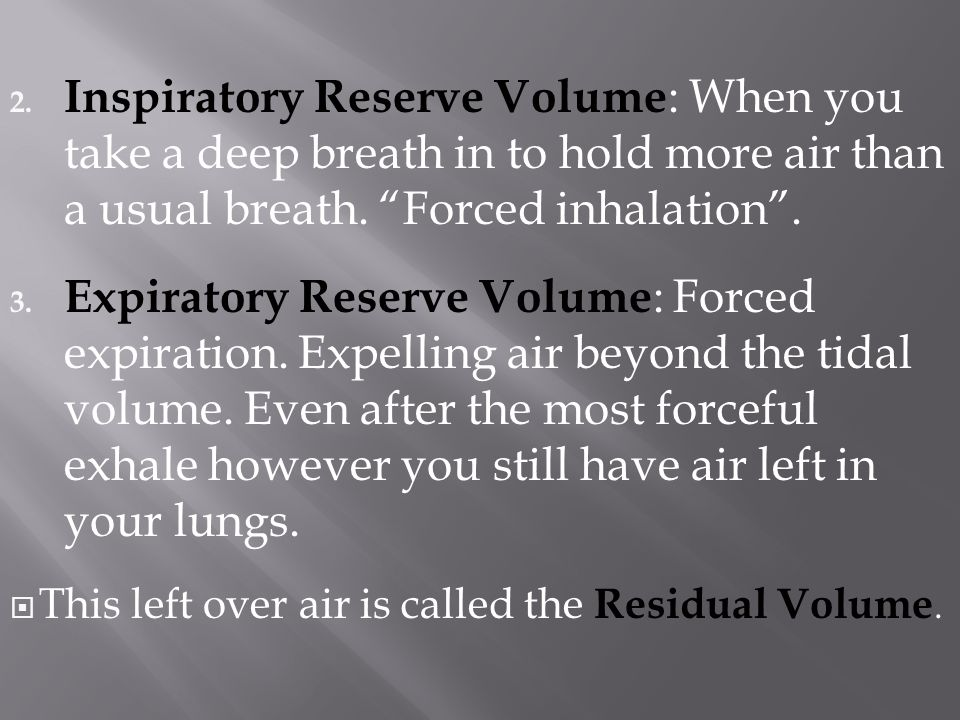 Inspiratory Reserve Volume: When you take a deep breath in to hold more air than a usual breath. Forced inhalation .