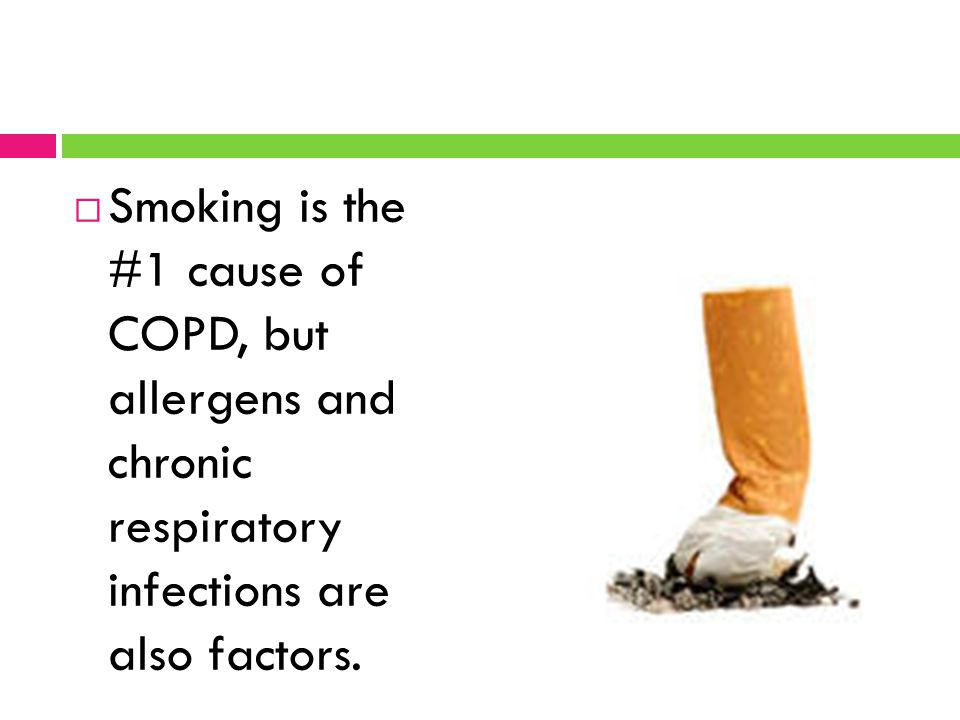 Smoking is the #1 cause of COPD, but allergens and chronic respiratory infections are also factors.