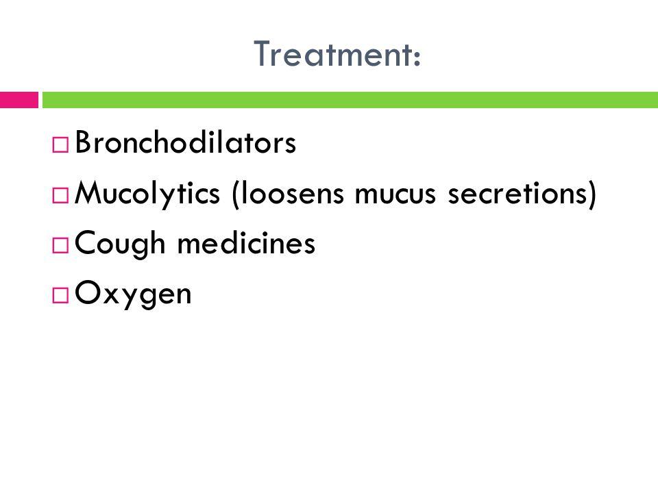 Treatment: Bronchodilators Mucolytics (loosens mucus secretions)