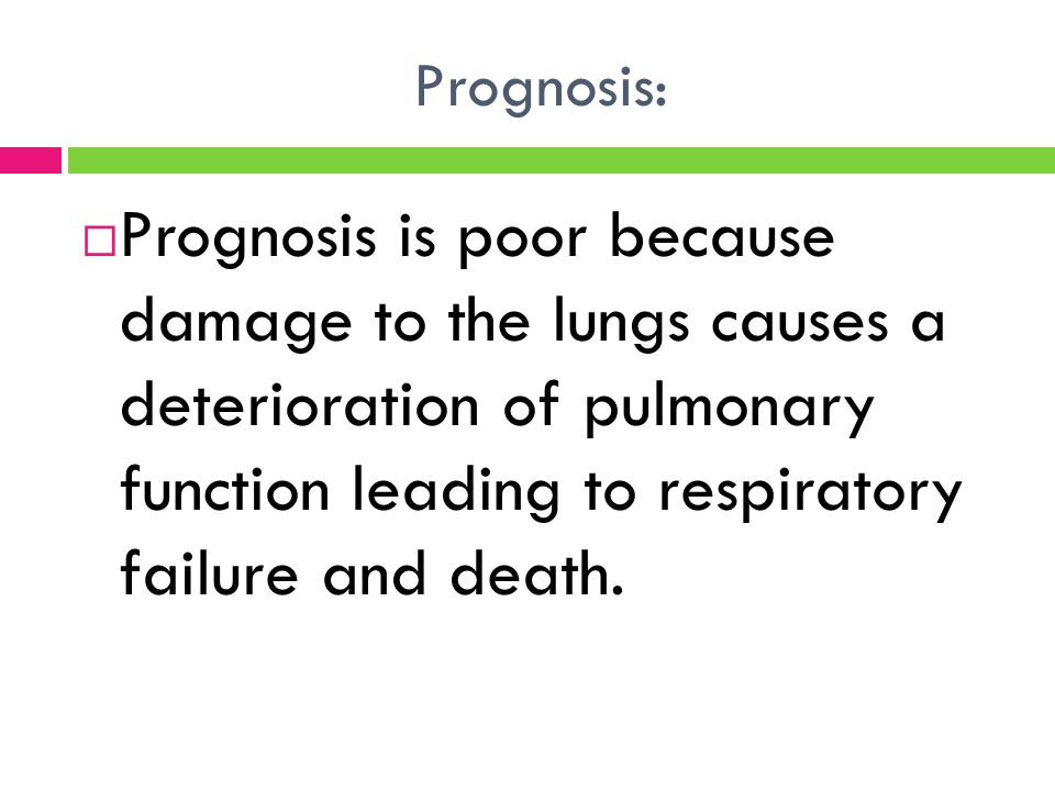 Prognosis: Prognosis is poor because damage to the lungs causes a deterioration of pulmonary function leading to respiratory failure and death.